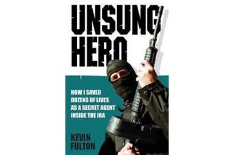 Unsung Hero: How I Saved Dozens of Lives as a Secret Agent Inside the IRA