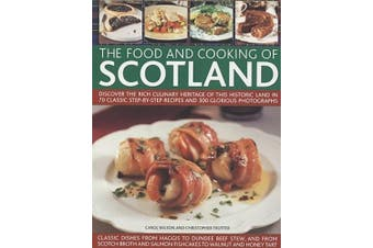 The Food and Cooking of Scotland: Discover the Rich Culinary Heritage of This Historic Land in Over 70 Classic Step-by-step Recipes and 300 Glorious Photographs
