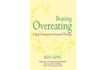 The Compassionate Mind Approach to Beating Overeating: Series editor, Paul Gilbert (Compassion Focused Therapy)