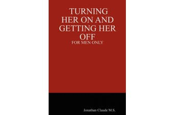 Turning Her on and Getting Her Off - For Men Only