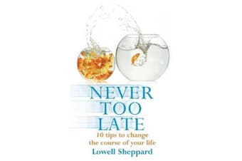 Never Too Late: Ten Tips for Changing the Course of Your Life. Lowell Sheppard