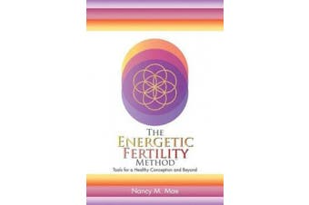 The Energetic Fertility Method(tm): Tools for a Healthy Conception and Beyond