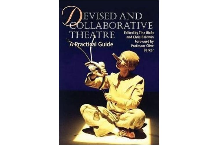 Devised and Collaborative Theatre: A Practical Guide
