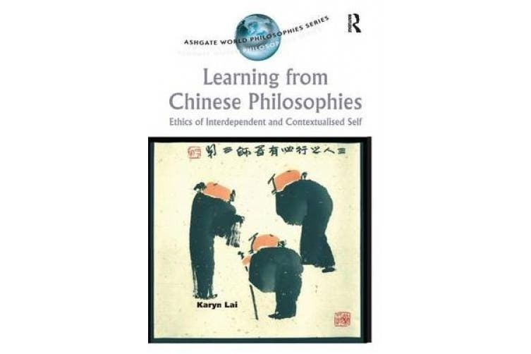 Learning from Chinese Philosophies: Ethics of Interdependent and Contextualised Self (Ashgate World Philosophies Series)