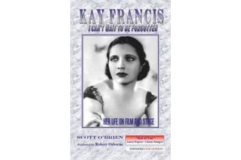Kay Francis: I Can't Wait to Be Forgotten: Her Life on Film and Stage