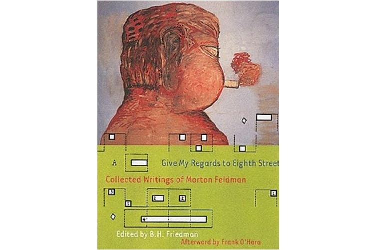 Give My Regards to Eighth Street: Collected Writings of Morton Feldman