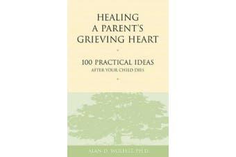 Healing a Parent's Grieving Heart: 100 Practical Ideas After Your Child Dies