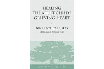 Healing the Adult Child's Grieving Heart: 100 Practical Ideas After Your Parent Dies