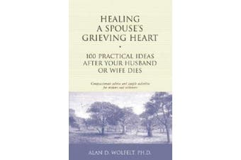 Healing a Spouse's Grieving Heart: 100 Practical Ideas after Your Husband or Wife Dies (Healing a Grieving Heart S.)