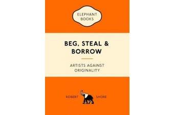 Beg, Steal and Borrow: Artists against Originality (An Elephant Book)