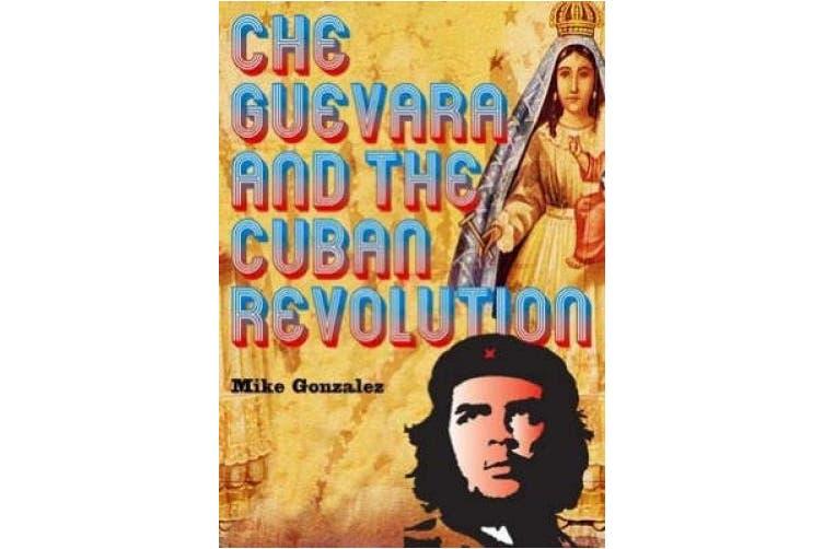 Che Guevara And The Cuban Revolution