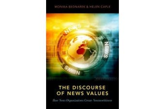 The Discourse of News Values: How News Organizations Create Newsworthiness