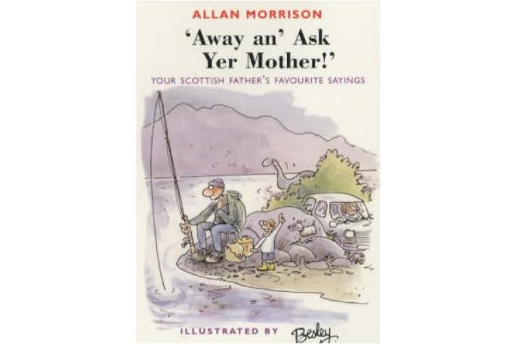 Away An' Ask Your Mother!: Your Scottish Father's Favourite Sayings