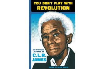 You Don't Play with Revolution: The Montreal Lectures of C. L. R. James