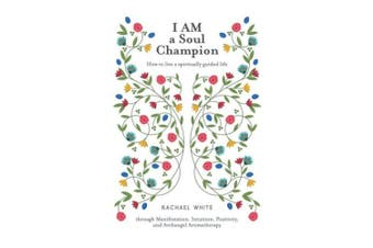 I Am a Soul Champion: How to Live a Spiritually Guided Life Through Manifestation, Intuition, Positivity, and Archangel Aromatherapy