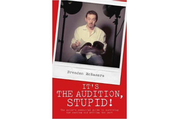 It's the Audition, Stupid!: The Actor's Essential Guide to Surviving the Casting and Getting the Part