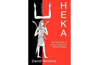 Heka: The Practices of Ancient Egyptian Ritual and Magic - An Exploration of the Beliefs, Practices and Magic of Ancient Egypt from a Historical and Modern Practical Perspective