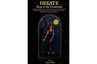 Hekate: A Collection of Personal Essays, Invocations, Rituals, Recipes AndKeys to the Crossroads -  Artwork from Modern Witches, Priestesses and Priests Who Work with Hekate, the Ancient Greek Goddess of Witchcraft, Magick and Sorcery.