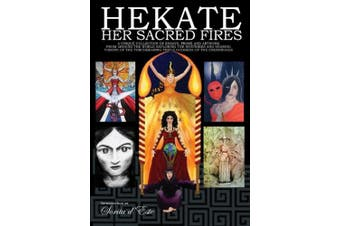 Hekate: Her Sacred Fires: A Unique Collection of Essays, Prose and Artwork Exploring the Mysteries of the Torchbearing  Triple Goddess of the Crossroads