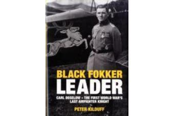 Black Fokker Leader: Carl Degelow - The First World War's Last Airfighter Knight