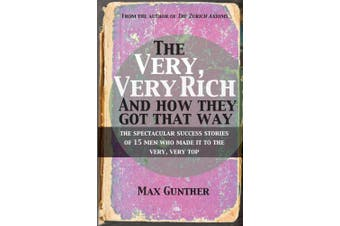 The Very, Very Rich and How They Got That Way: The Spectacular Success Stories of 15 Men Who Made It to the Very, Very Top