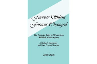Forever Silent, Forever Changed: The Loss of a Baby in Miscarriage, Stillbirth, Early Infancy. a Mother's Experience and Your Personal Journal