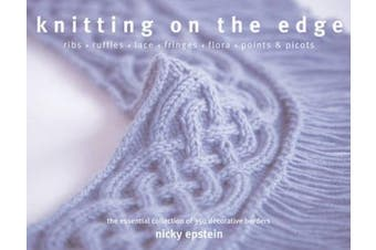 Knitting on the Edge: Ribs, Ruffles, Lace, Fringes, Flora, Points & Picots : The Essential Collection of 350 Decorative Borders