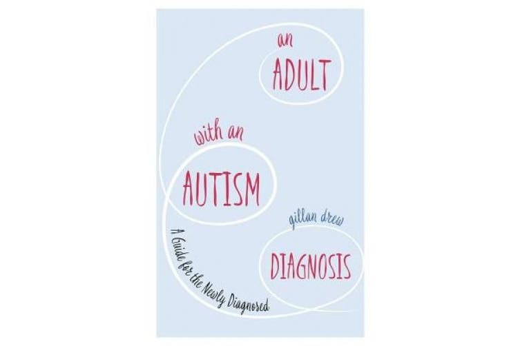 An Adult with an Autism Diagnosis: A Guide for the Newly Diagnosed