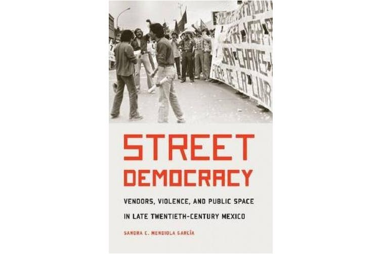 Street Democracy: Vendors, Violence, and Public Space in Late Twentieth-Century Mexico (The Mexican Experience)