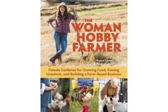 The Woman Hobby Farmer: Female Guidance for Growing Food, Raising Livestock, and Building a Farm-Based Business