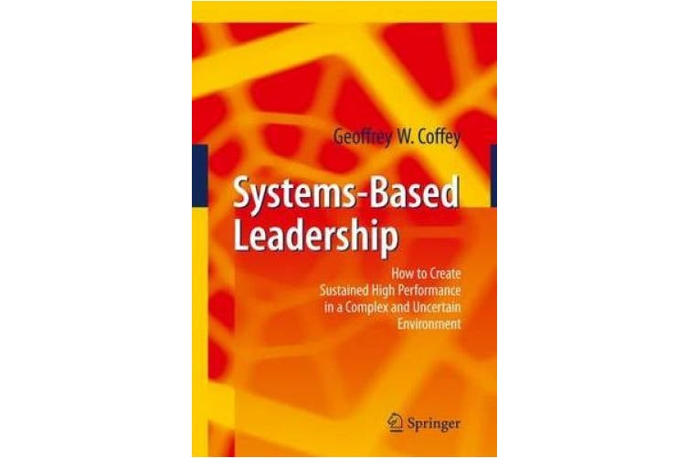 A Systems Approach to Leadership: How to Create Sustained High Performance in a Complex and Uncertain Environment