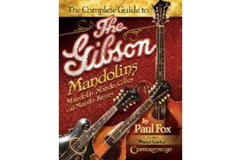 The Complete Guide to the Gibson Mandolins: Mandolas, Mando-Cellos and Mando-Basses