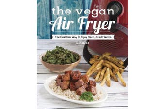 The Vegan Air Fryer: Delicious Healthy Recipes with Deep-Fried Flavor