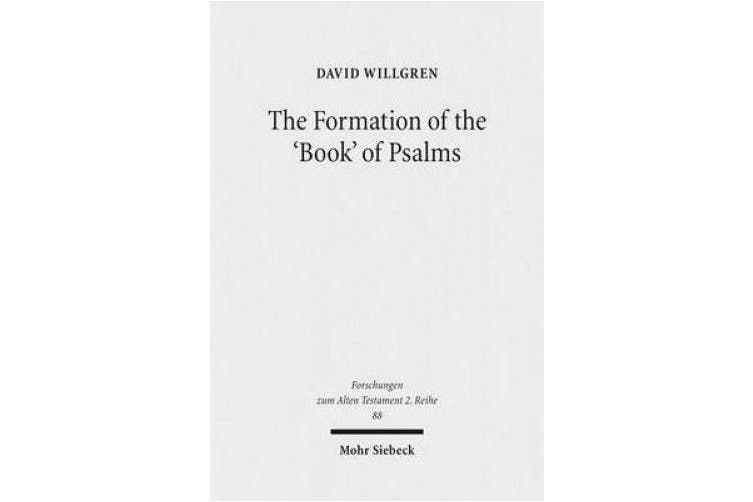 The Formation of the 'Book' of Psalms: Reconsidering the Transmission and Canonization of Psalmody in Light of Material Culture and the Poetics of Anthologies (Forschungen zum Alten Testament 2. Reihe)