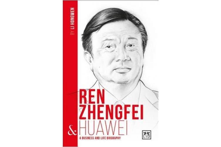 Ren Zhengfei and Huawei: A Biography of One of China's Greatest Entrepreneurs