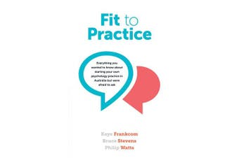 Fit to Practice: Everything You Wanted to Know about Starting Your Own Psychology Practice in Australia But Were Afraid to Ask