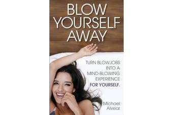 Blow Yourself Away: Turn Blowjobs Into a Mind-Blowing Experience for Yourself