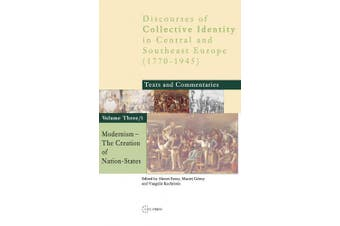 Modernism: The Creation of Nation States (Discourses of Collective Identity in Central and Southeast Europe S.)