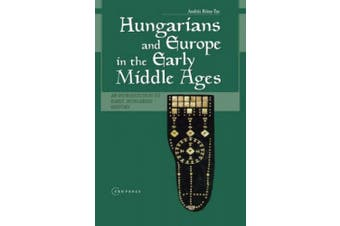 Hungarians and Europe in the Early Middle Ages: An Introduction to Early Hungarian History