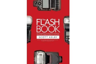 The Flash Book: How to Fall Hopelessly in Love with Your Flash, and Finally Start Taking the Type of Images You Bought It for in the F