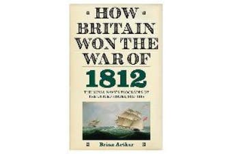 How Britain Won the War of 1812 - The Royal Navy`s Blockades of the United States, 1812-1815
