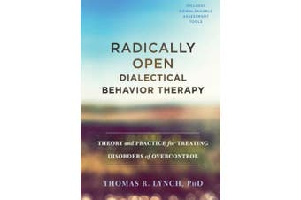 Radically Open Dialectical Behavior Therapy: A Comprehensive Resource for Understanding and Treating Emotional Overcontrol Disorders
