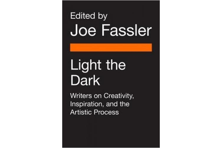 Light the Dark: Writers on Creativity, Inspiration, and the Artistic Process