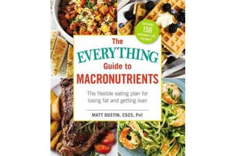 The Everything Guide to Macronutrients: The Flexible Eating Plan for Losing Fat and Getting Lean (Everything (R))
