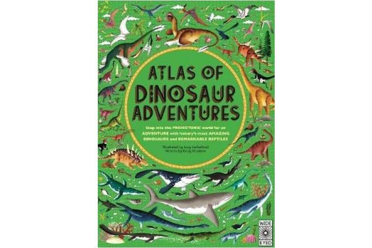 Atlas of Dinosaur Adventures: Step Into a Prehistoric World (Atlas of)