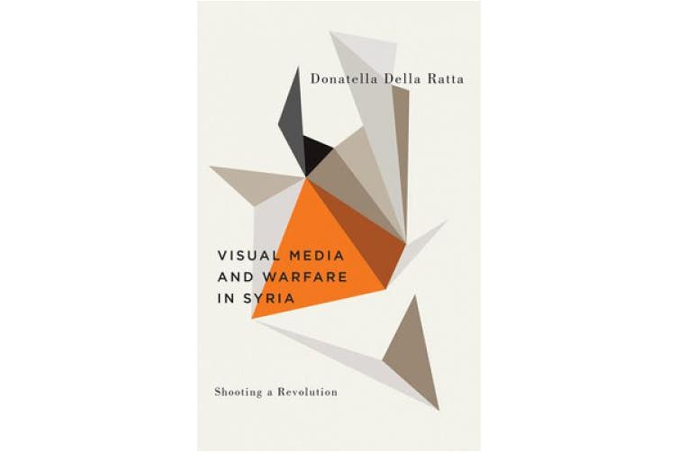 Shooting a Revolution: Visual Media and Warfare in Syria (Digital Barricades)
