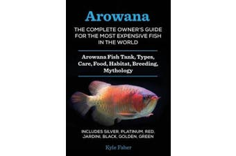 Arowana: The Complete Owner's Guide for the Most Expensive Fish in the World: Arowana Fish Tank, Types, Care, Food, Habitat, Breeding, Mythology - Includes Silver, Platinum, Red, Jardini, Black, Golden, Green