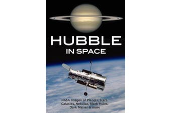 Hubble in Space: NASA Images of Planets, Stars, Galaxies, Nebulae, Black Holes, Dark Matter, & More