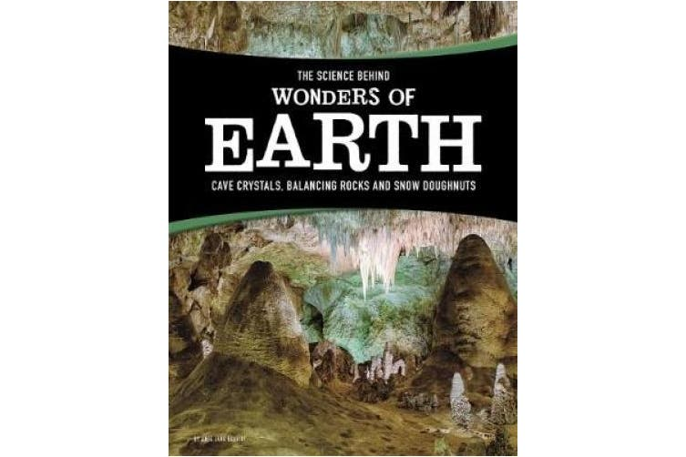 The Science Behind Wonders of Earth: Cave Crystals, Balancing Rocks, and Snow Donuts (The Science Behind Natural Phenomena)
