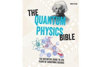 The Quantum Physics Bible: The Definitive Guide to 200 Years of Subatomic Science (Subject Bible)